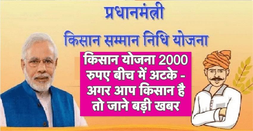 किसान योजना 2000 रुपए बीच में अटके बड़ी खबर